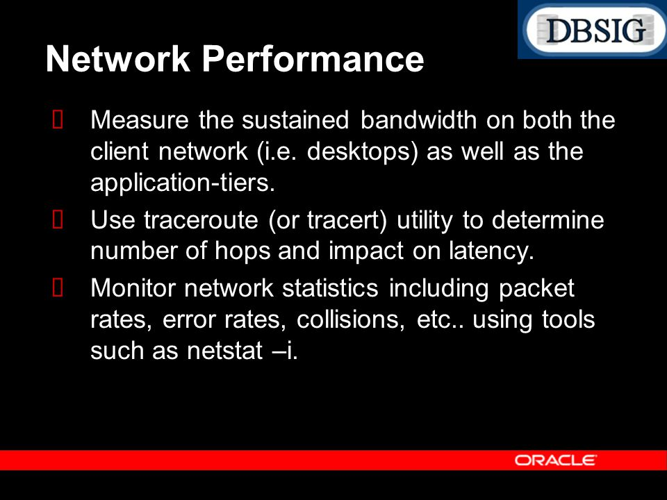 Network Performance Measure the sustained bandwidth on both the client network (i.e. desktops) as well as the application-tiers. Use traceroute (or tr