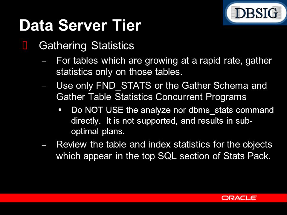 Data Server Tier Gathering Statistics – For tables which are growing at a rapid rate, gather statistics only on those tables. – Use only FND_STATS or