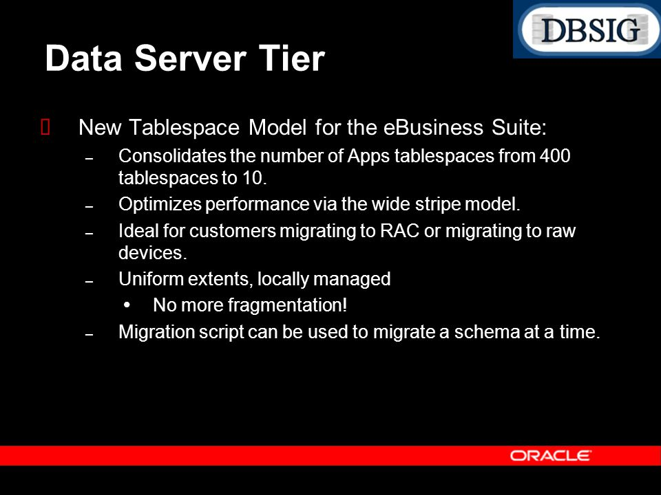 Data Server Tier New Tablespace Model for the eBusiness Suite: – Consolidates the number of Apps tablespaces from 400 tablespaces to 10. – Optimizes p
