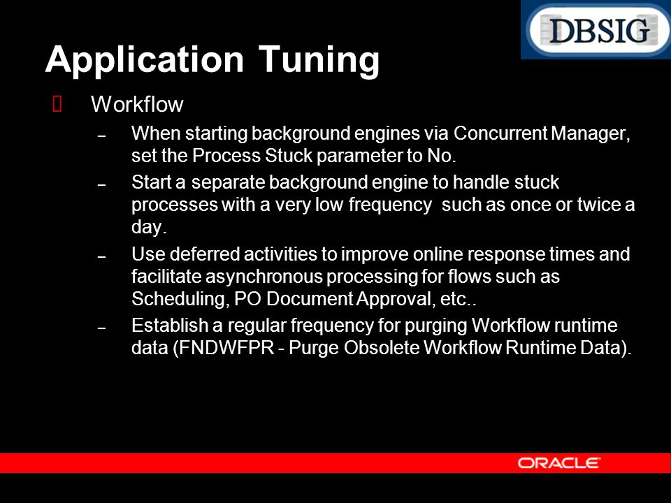 Application Tuning Workflow – When starting background engines via Concurrent Manager, set the Process Stuck parameter to No. – Start a separate backg