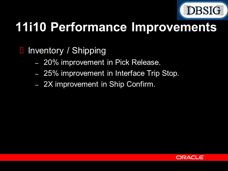 Inventory / Shipping – 20% improvement in Pick Release. – 25% improvement in Interface Trip Stop. – 2X improvement in Ship Confirm. 11i10 Performance