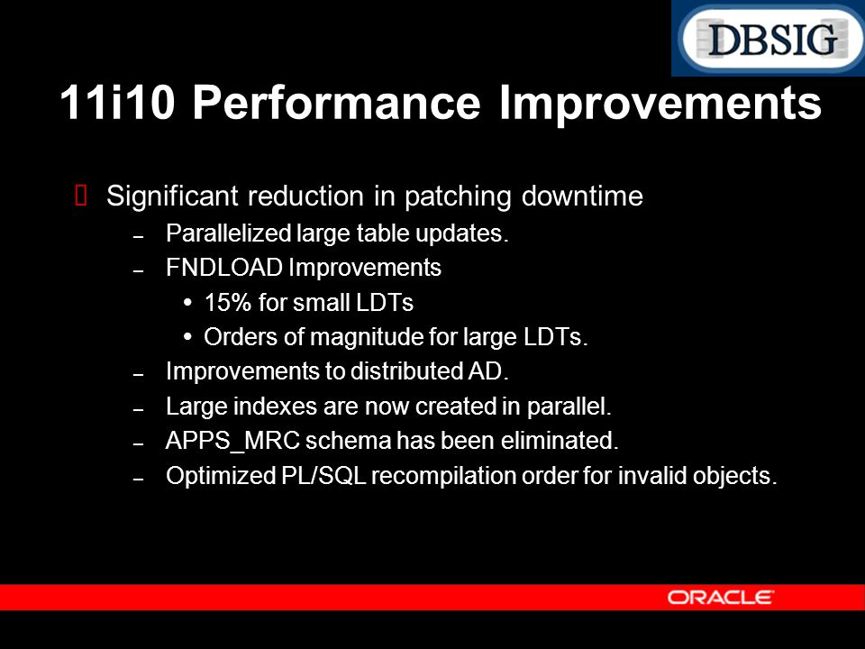 Significant reduction in patching downtime – Parallelized large table updates. – FNDLOAD Improvements 15% for small LDTs Orders of magnitude for large