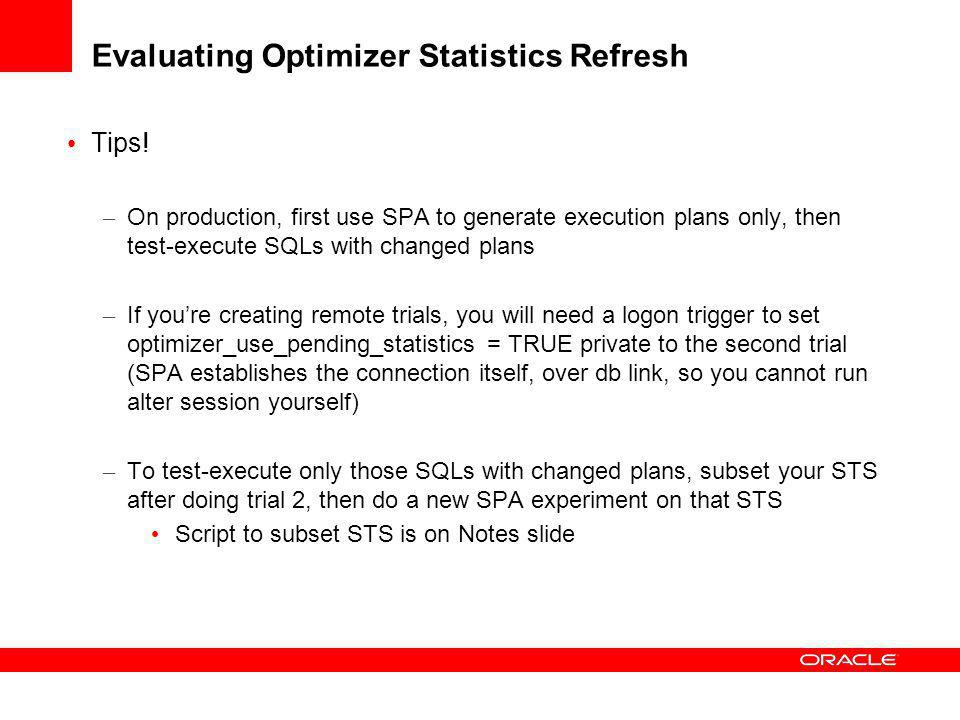 Using SPA on Production: Evaluating Optimizer Statistics Refresh Production Database (10.2/11g) 11g SPA System 1.Capture SQL workload to STS Prod: Bef