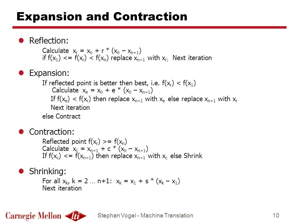 Stephan Vogel - Machine Translation10 Expansion and Contraction lReflection: Calculate x r = x 0 + r * (x 0 – x n+1 ) if f(x 1 ) <= f(x r ) < f(x n )