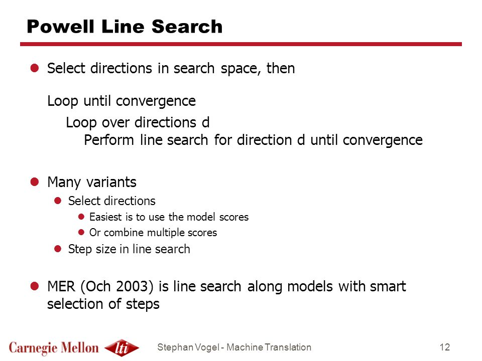 Stephan Vogel - Machine Translation12 Powell Line Search lSelect directions in search space, then Loop until convergence Loop over directions d Perform line search for direction d until convergence lMany variants lSelect directions lEasiest is to use the model scores lOr combine multiple scores lStep size in line search lMER (Och 2003) is line search along models with smart selection of steps