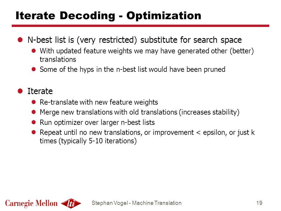 Stephan Vogel - Machine Translation19 Iterate Decoding - Optimization lN-best list is (very restricted) substitute for search space lWith updated feat