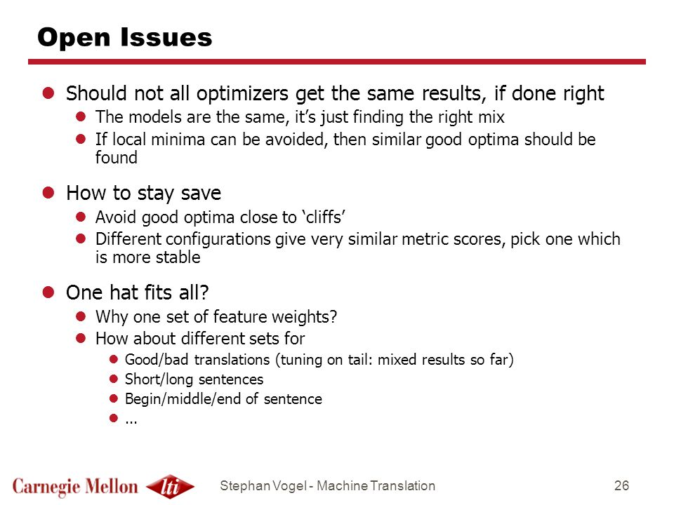 Stephan Vogel - Machine Translation26 Open Issues lShould not all optimizers get the same results, if done right lThe models are the same, its just fi