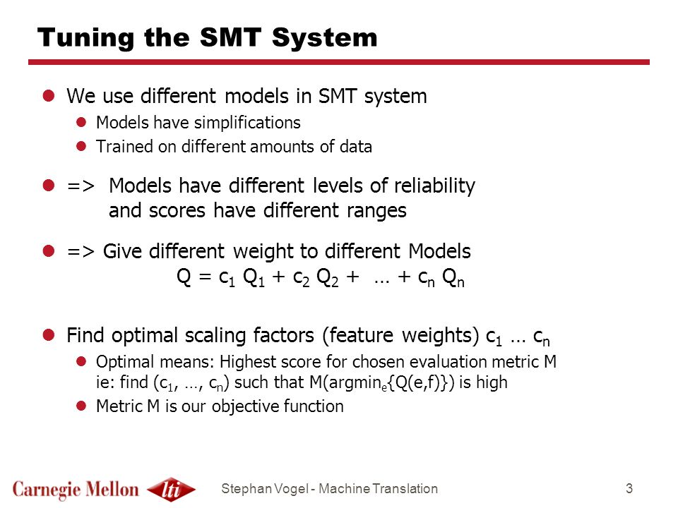 Stephan Vogel - Machine Translation3 Tuning the SMT System lWe use different models in SMT system lModels have simplifications lTrained on different amounts of data l=> Models have different levels of reliability and scores have different ranges l=> Give different weight to different Models Q = c 1 Q 1 + c 2 Q 2 + … + c n Q n lFind optimal scaling factors (feature weights) c 1 … c n lOptimal means: Highest score for chosen evaluation metric M ie: find (c 1, …, c n ) such that M(argmin e {Q(e,f)}) is high lMetric M is our objective function