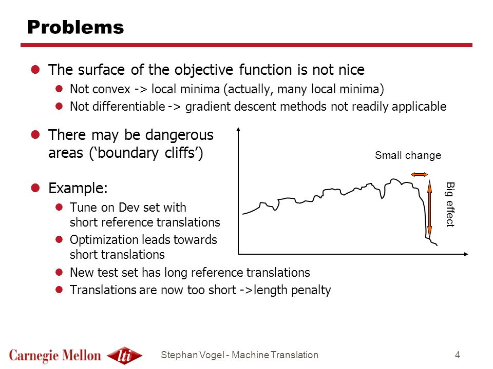 Stephan Vogel - Machine Translation4 Problems lThe surface of the objective function is not nice lNot convex -> local minima (actually, many local minima) lNot differentiable -> gradient descent methods not readily applicable lThere may be dangerous areas (boundary cliffs) lExample: lTune on Dev set with short reference translations lOptimization leads towards short translations lNew test set has long reference translations lTranslations are now too short ->length penalty Small change Big effect