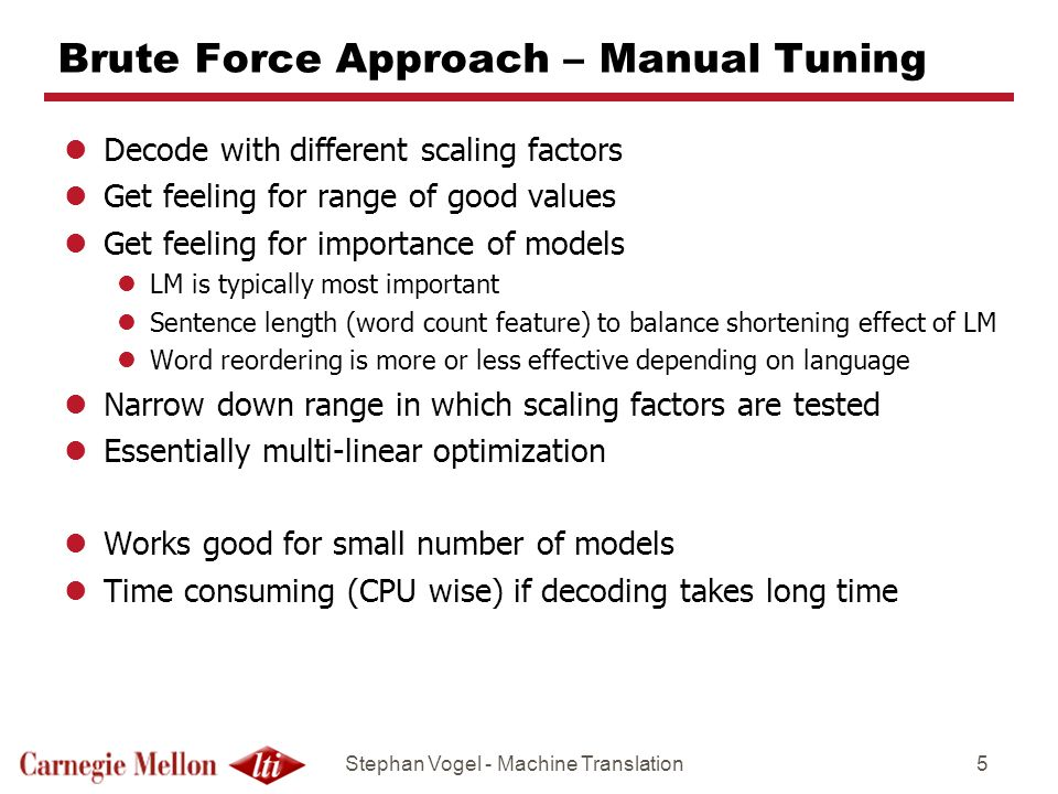 Stephan Vogel - Machine Translation5 Brute Force Approach – Manual Tuning lDecode with different scaling factors lGet feeling for range of good values lGet feeling for importance of models lLM is typically most important lSentence length (word count feature) to balance shortening effect of LM lWord reordering is more or less effective depending on language lNarrow down range in which scaling factors are tested lEssentially multi-linear optimization lWorks good for small number of models lTime consuming (CPU wise) if decoding takes long time