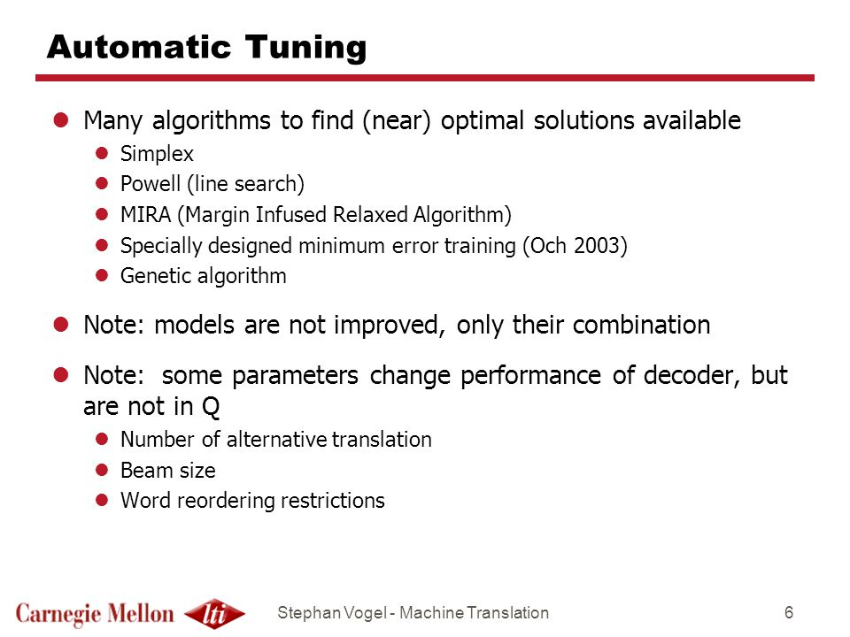 Stephan Vogel - Machine Translation6 Automatic Tuning lMany algorithms to find (near) optimal solutions available lSimplex lPowell (line search) lMIRA