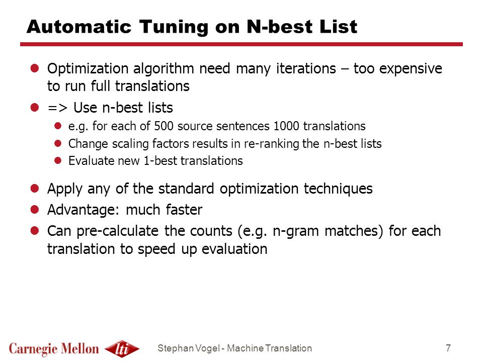 Stephan Vogel - Machine Translation7 Automatic Tuning on N-best List lOptimization algorithm need many iterations – too expensive to run full translations l=> Use n-best lists le.g.