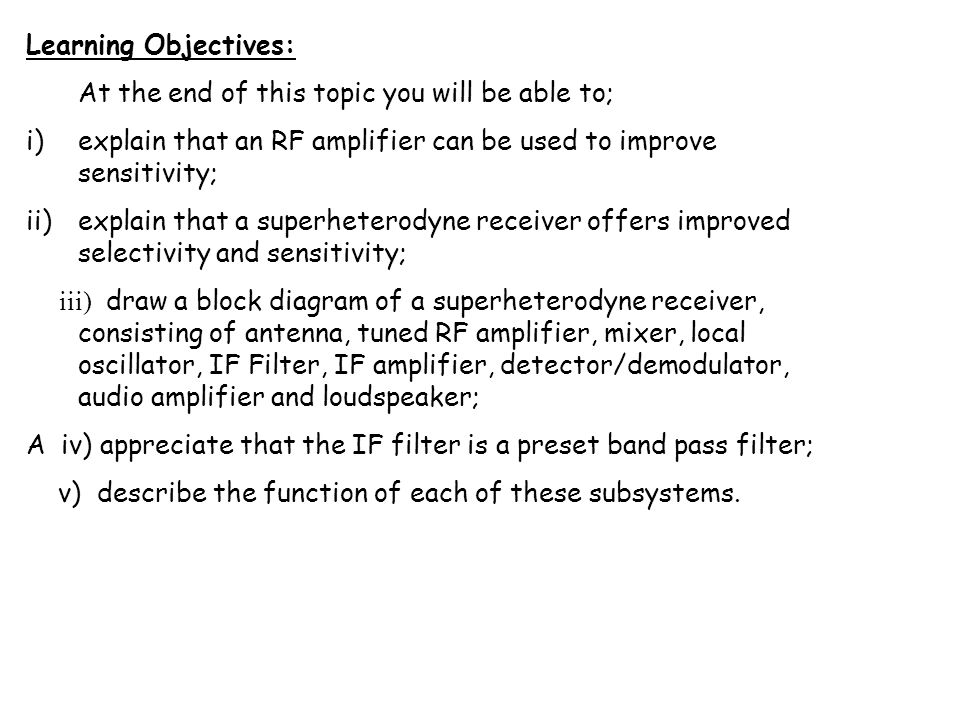 Learning Objectives: At the end of this topic you will be able to; i)explain that an RF amplifier can be used to improve sensitivity; ii)explain that a superheterodyne receiver offers improved selectivity and sensitivity; iii) draw a block diagram of a superheterodyne receiver, consisting of antenna, tuned RF amplifier, mixer, local oscillator, IF Filter, IF amplifier, detector/demodulator, audio amplifier and loudspeaker; A iv) appreciate that the IF filter is a preset band pass filter; v) describe the function of each of these subsystems.