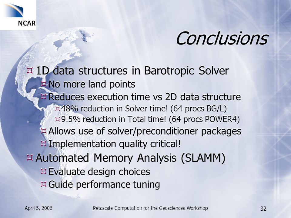April 5, 2006Petascale Computation for the Geosciences Workshop 32 Conclusions 1D data structures in Barotropic Solver No more land points Reduces exe