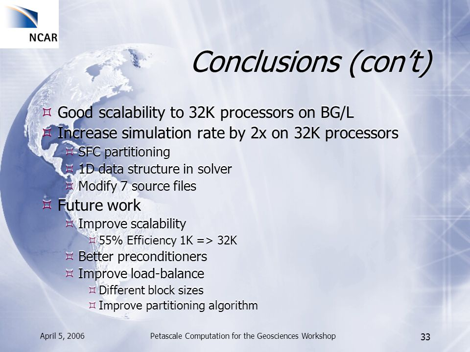 April 5, 2006Petascale Computation for the Geosciences Workshop 33 Conclusions (cont) Good scalability to 32K processors on BG/L Increase simulation r