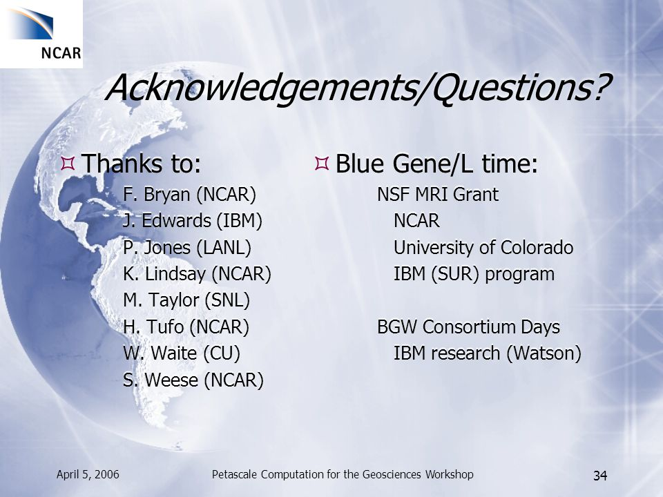 April 5, 2006Petascale Computation for the Geosciences Workshop 34 Acknowledgements/Questions? Thanks to: F. Bryan (NCAR) J. Edwards (IBM) P. Jones (L