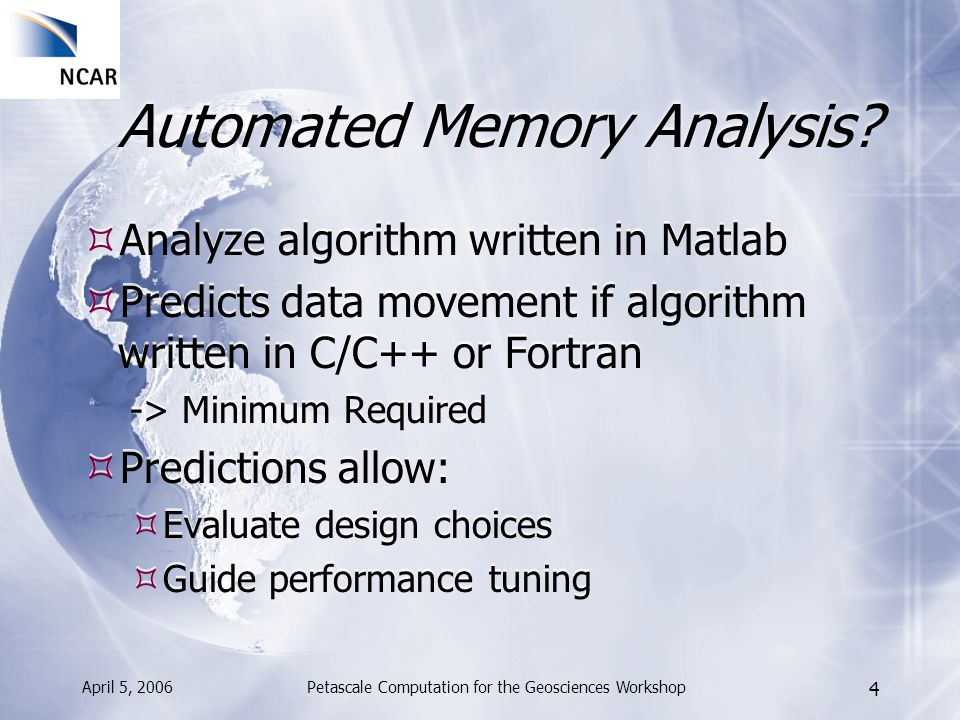 April 5, 2006Petascale Computation for the Geosciences Workshop 4 Automated Memory Analysis? Analyze algorithm written in Matlab Predicts data movemen