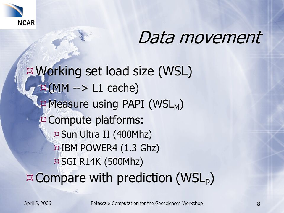 April 5, 2006Petascale Computation for the Geosciences Workshop 9 Predicting Data Movement solver w/2D (Matlab)solver w/1D (Matlab) 4902 Kbytes 3218 Kbytes 1D data structure --> 34% reduction in data movement > Predicts WSL P