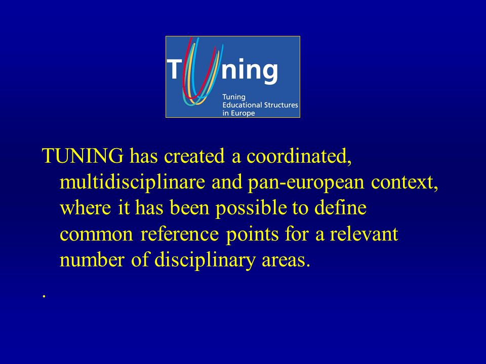 TUNING has created a coordinated, multidisciplinare and pan-european context, where it has been possible to define common reference points for a relevant number of disciplinary areas..