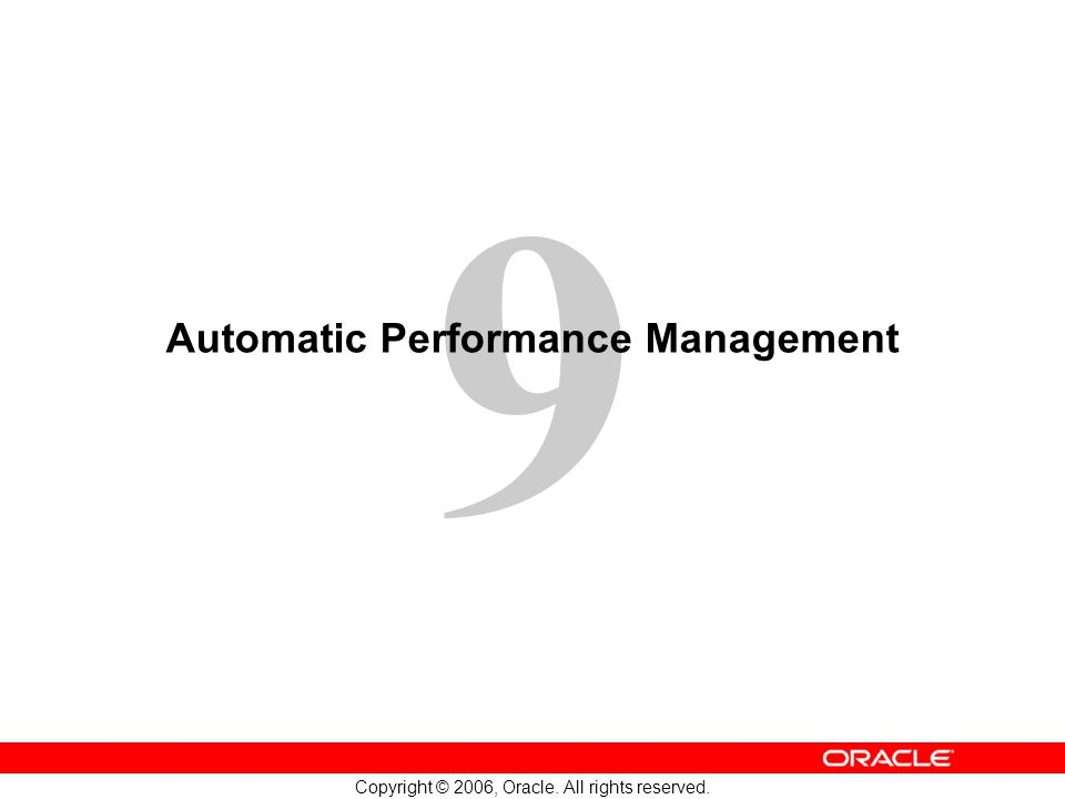 9 Copyright © 2006, Oracle. All rights reserved. Automatic Performance Management