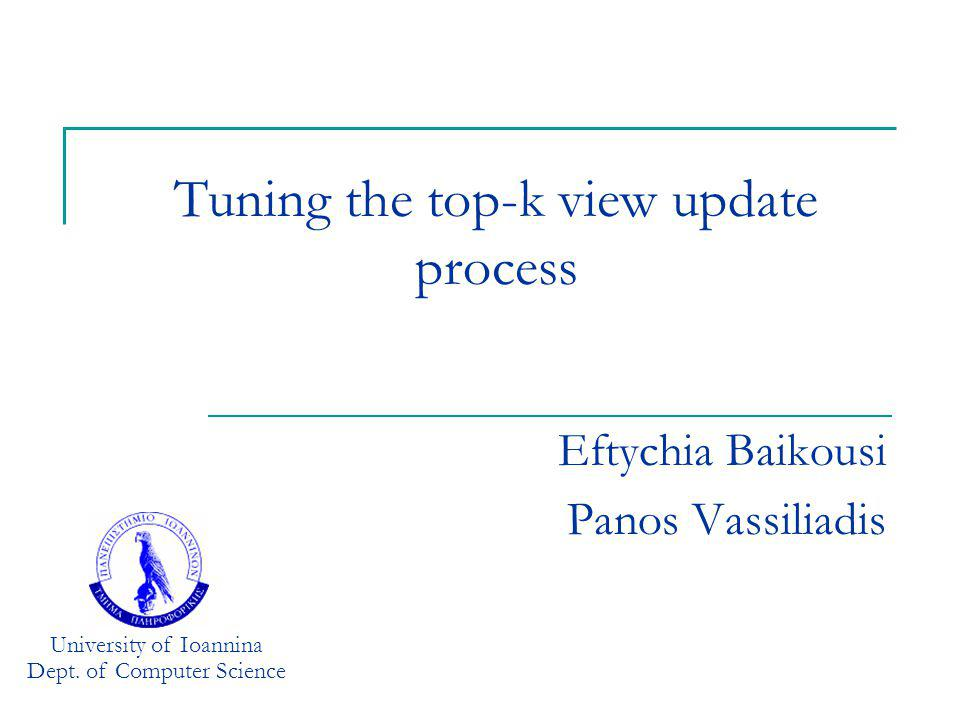 Tuning the top-k view update process Eftychia Baikousi Panos Vassiliadis University of Ioannina Dept. of Computer Science