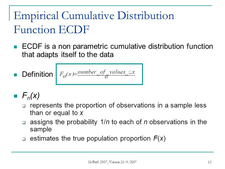 M-Pref 2007, Vienna 23/9/2007 12 Empirical Cumulative Distribution Function ECDF ECDF is a non parametric cumulative distribution function that adapts