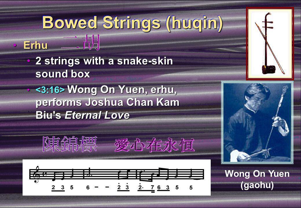 Bowed Strings (huqin) ErhuErhu 2 strings with a snake-skin sound box2 strings with a snake-skin sound box Wong On Yuen, erhu, performs Joshua Chan Kam Biu s Eternal Love Wong On Yuen, erhu, performs Joshua Chan Kam Biu s Eternal Love Wong On Yuen (gaohu)