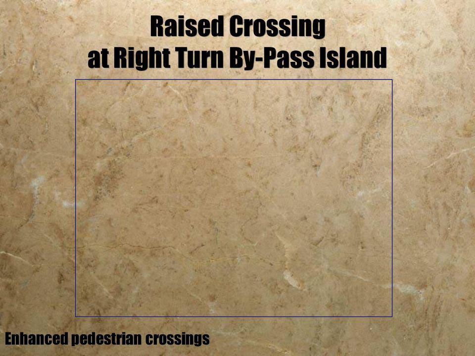Raised Crossing at Right Turn By-Pass Island Enhanced pedestrian crossings