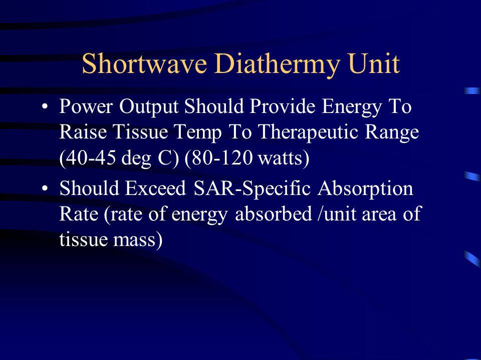 Shortwave Diathermy Unit Power Output Should Provide Energy To Raise Tissue Temp To Therapeutic Range (40-45 deg C) (80-120 watts) Should Exceed SAR-S