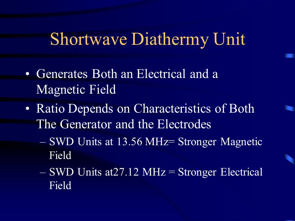 Shortwave Diathermy Unit Generates Both an Electrical and a Magnetic Field Ratio Depends on Characteristics of Both The Generator and the Electrodes –