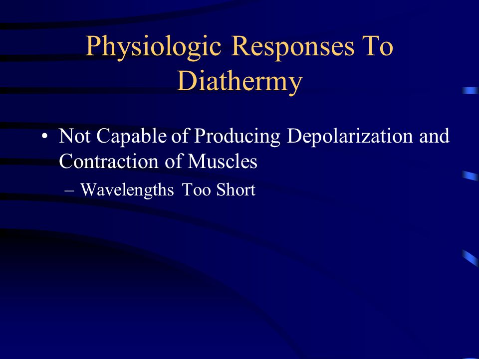 Physiologic Responses To Diathermy Physiologic Effects Are Those of Heat In General –Tissue Temperature Increase –Increased Blood Flow (Vasodilation) –Increased Venous and Lymphatic Flow –Increased Metabolism –Changes In Physical Properties of Tissues –Muscle Relaxation –Analgesia