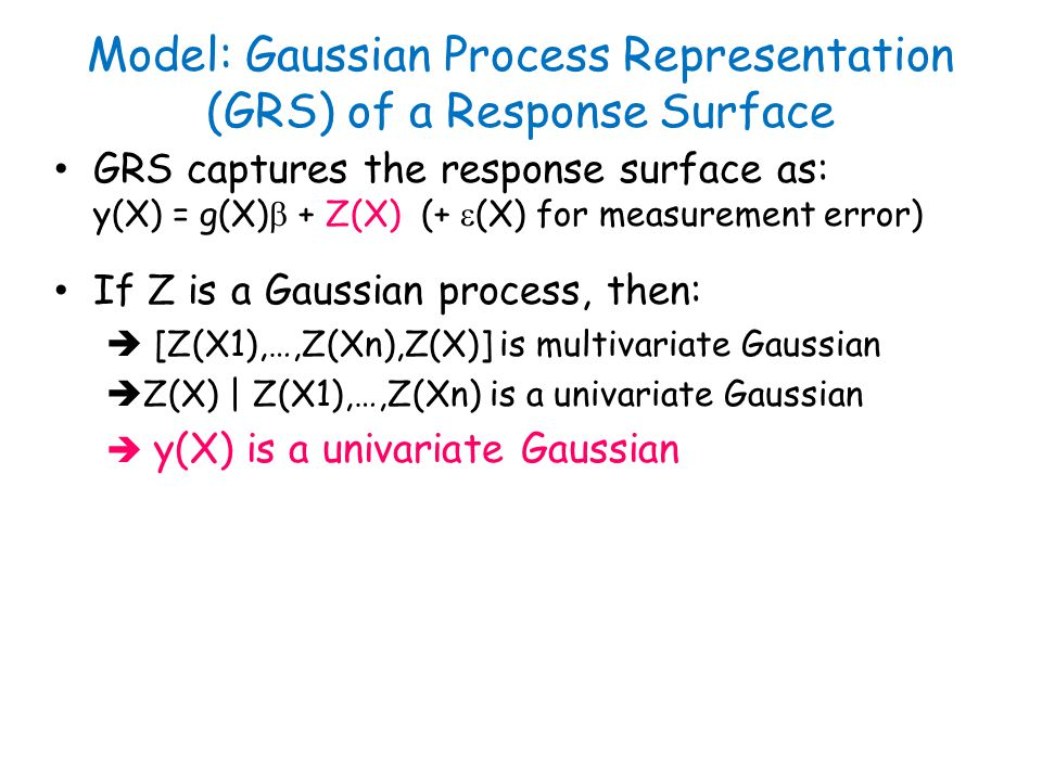 If Z is a Gaussian process, then: [Z(X1),…,Z(Xn),Z(X)] is multivariate Gaussian Z(X) | Z(X1),…,Z(Xn) is a univariate Gaussian y(X) is a univariate Gaussian GRS captures the response surface as: y(X) = g(X) + Z(X) (+ (X) for measurement error) Model: Gaussian Process Representation (GRS) of a Response Surface