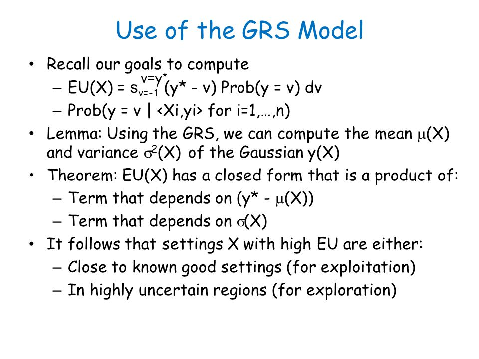 Use of the GRS Model Recall our goals to compute – EU(X) = s v=- 1 (y* - v) Prob(y = v) dv – Prob(y = v | for i=1,…,n) Lemma: Using the GRS, we can compute the mean (X) and variance 2 (X) of the Gaussian y(X) Theorem: EU(X) has a closed form that is a product of: – Term that depends on (y* - (X)) – Term that depends on (X) It follows that settings X with high EU are either: – Close to known good settings (for exploitation) – In highly uncertain regions (for exploration) v=y*v=y*