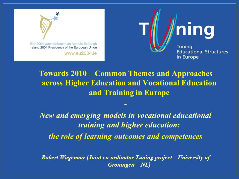 Towards 2010 – Common Themes and Approaches across Higher Education and Vocational Education and Training in Europe - New and emerging models in vocational educational training and higher education: the role of learning outcomes and competences Robert Wagenaar (Joint co-ordinator Tuning project – University of Groningen – NL)