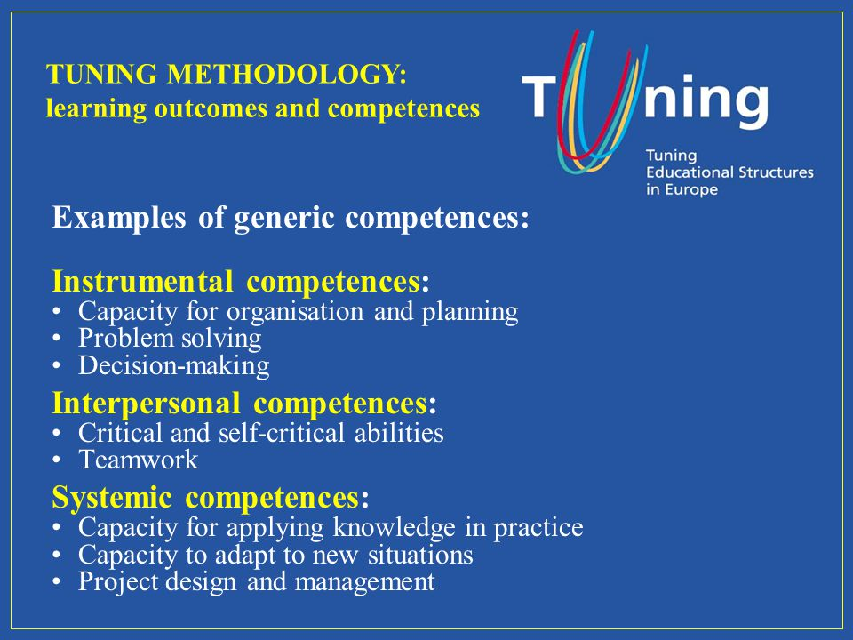 Examples of generic competences: Instrumental competences: Capacity for organisation and planning Problem solving Decision-making Interpersonal compet