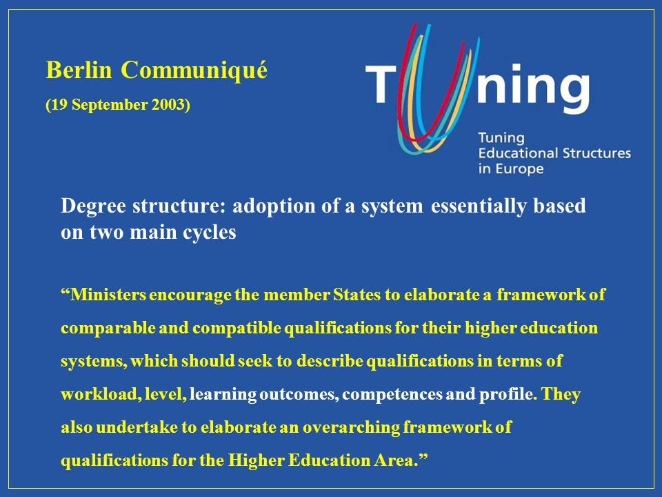 Degree structure: adoption of a system essentially based on two main cycles Ministers encourage the member States to elaborate a framework of comparable and compatible qualifications for their higher education systems, which should seek to describe qualifications in terms of workload, level, learning outcomes, competences and profile.