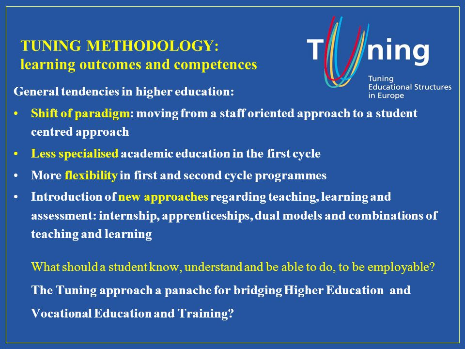 TUNING METHODOLOGY: learning outcomes and competences General tendencies in higher education: Shift of paradigm: moving from a staff oriented approach to a student centred approach Less specialised academic education in the first cycle More flexibility in first and second cycle programmes Introduction of new approaches regarding teaching, learning and assessment: internship, apprenticeships, dual models and combinations of teaching and learning What should a student know, understand and be able to do, to be employable.