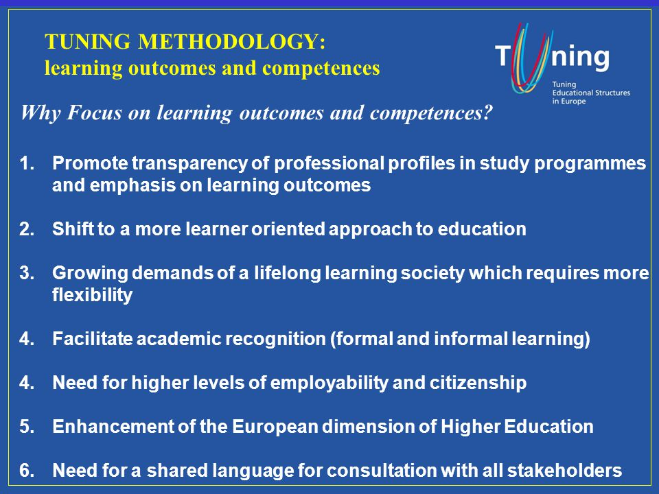 TUNING METHODOLOGY: learning outcomes and competences Why Focus on learning outcomes and competences? 1.Promote transparency of professional profiles