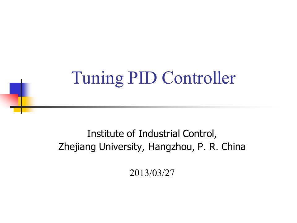 Tuning PID Controller Institute of Industrial Control, Zhejiang University, Hangzhou, P. R. China 2013/03/27