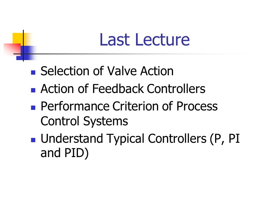 Last Lecture Selection of Valve Action Action of Feedback Controllers Performance Criterion of Process Control Systems Understand Typical Controllers