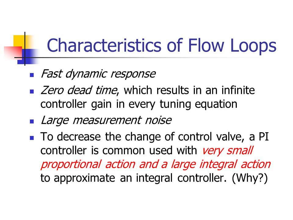 Characteristics of Flow Loops Fast dynamic response Zero dead time, which results in an infinite controller gain in every tuning equation Large measur
