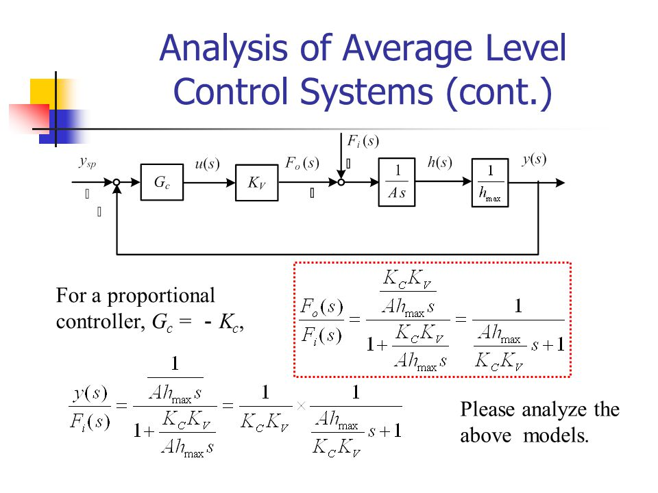 Analysis of Average Level Control Systems (cont.) For a proportional controller, G c = K c, Please analyze the above models.