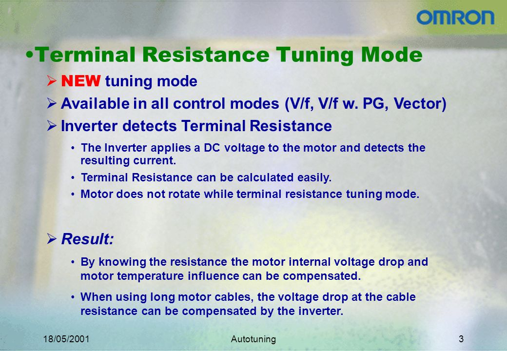 18/05/2001Autotuning3 Terminal Resistance Tuning Mode NEW tuning mode Available in all control modes (V/f, V/f w.