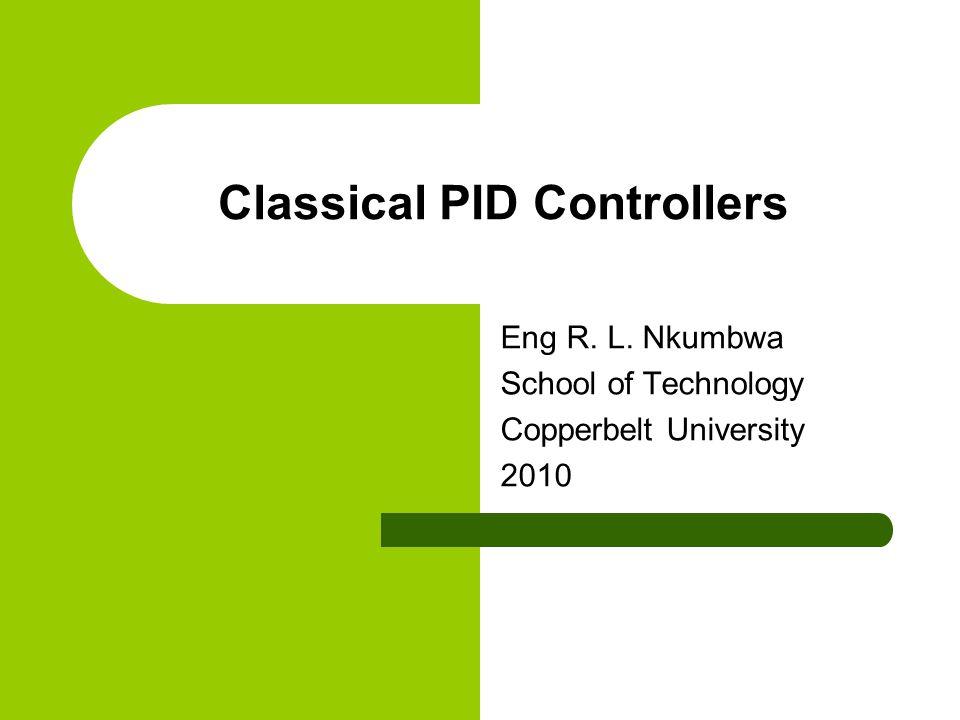 Classical PID Controllers Eng R. L. Nkumbwa School of Technology Copperbelt University 2010