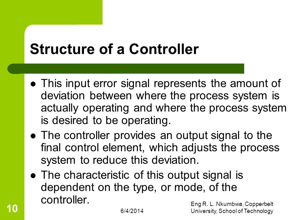 6/4/2014 Eng R. L. Nkumbwa, Copperbelt University, School of Technology 10 Structure of a Controller This input error signal represents the amount of