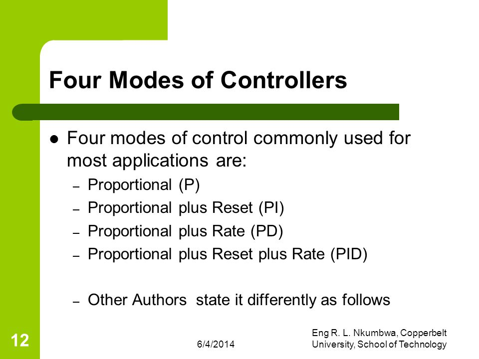 6/4/2014 Eng R. L. Nkumbwa, Copperbelt University, School of Technology 12 Four Modes of Controllers Four modes of control commonly used for most appl