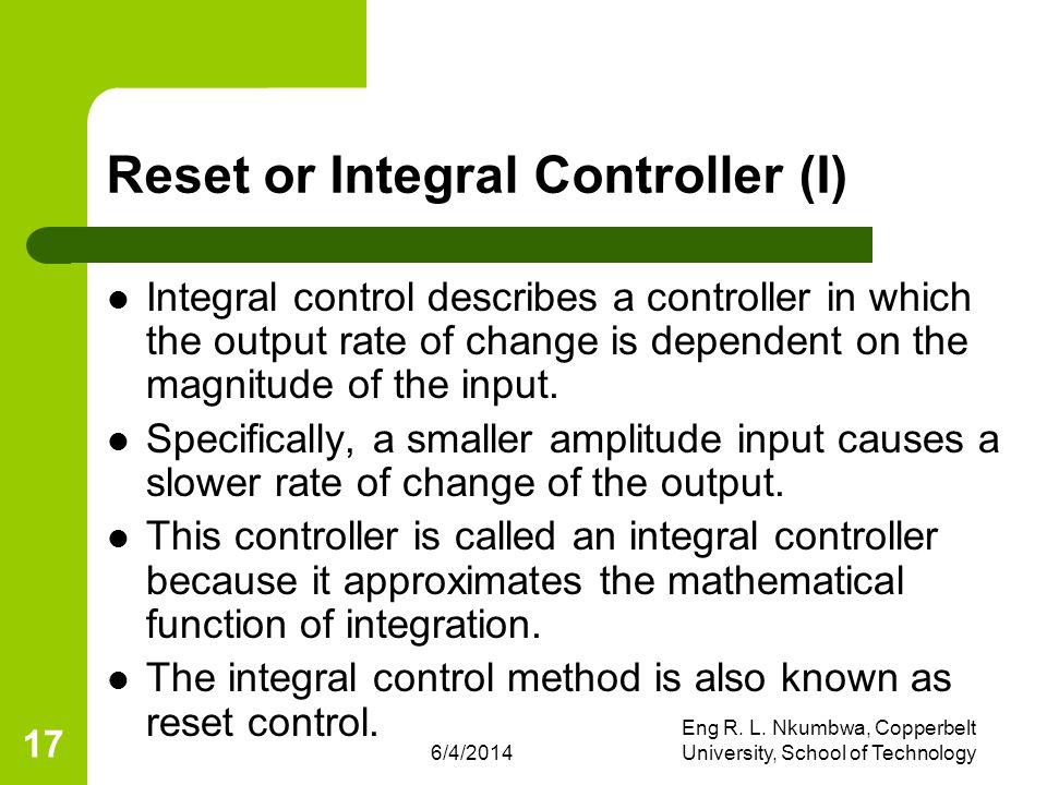 6/4/2014 Eng R. L. Nkumbwa, Copperbelt University, School of Technology 17 Reset or Integral Controller (I) Integral control describes a controller in