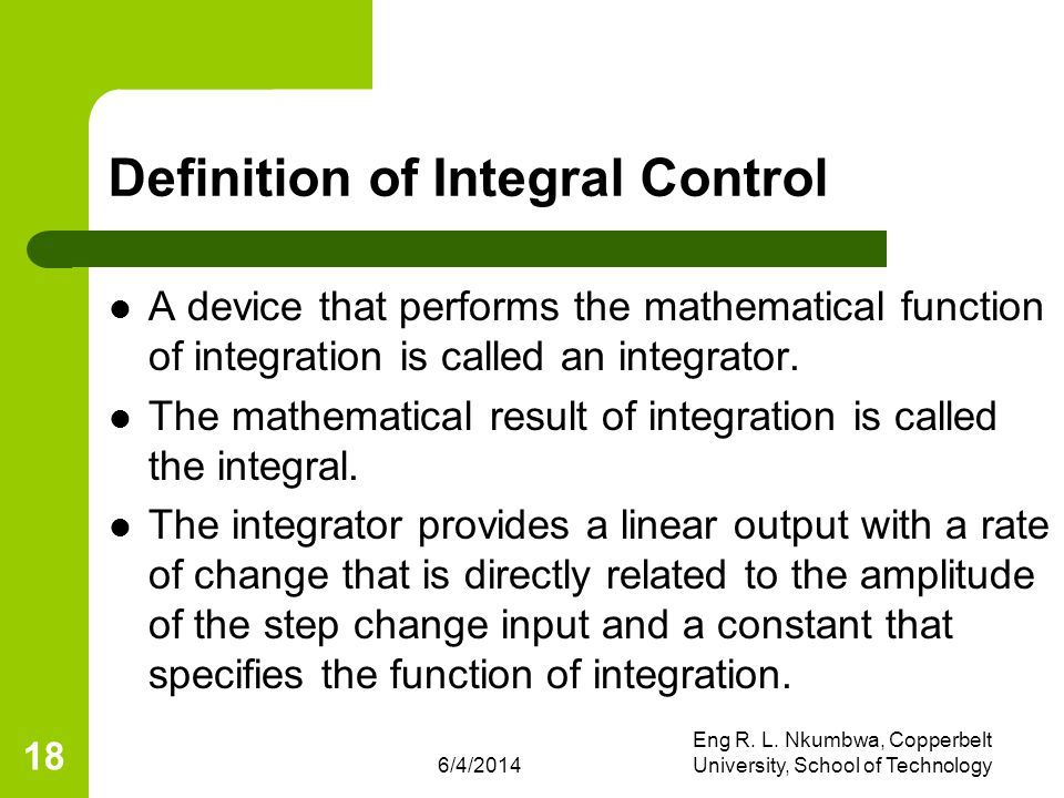6/4/2014 Eng R. L. Nkumbwa, Copperbelt University, School of Technology 18 Definition of Integral Control A device that performs the mathematical func