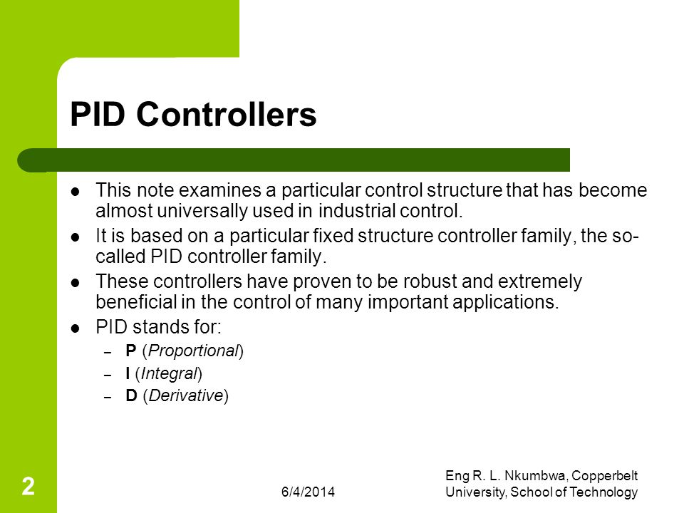 6/4/2014 Eng R. L. Nkumbwa, Copperbelt University, School of Technology 2 PID Controllers This note examines a particular control structure that has b