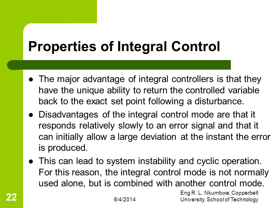 6/4/2014 Eng R. L. Nkumbwa, Copperbelt University, School of Technology 22 Properties of Integral Control The major advantage of integral controllers
